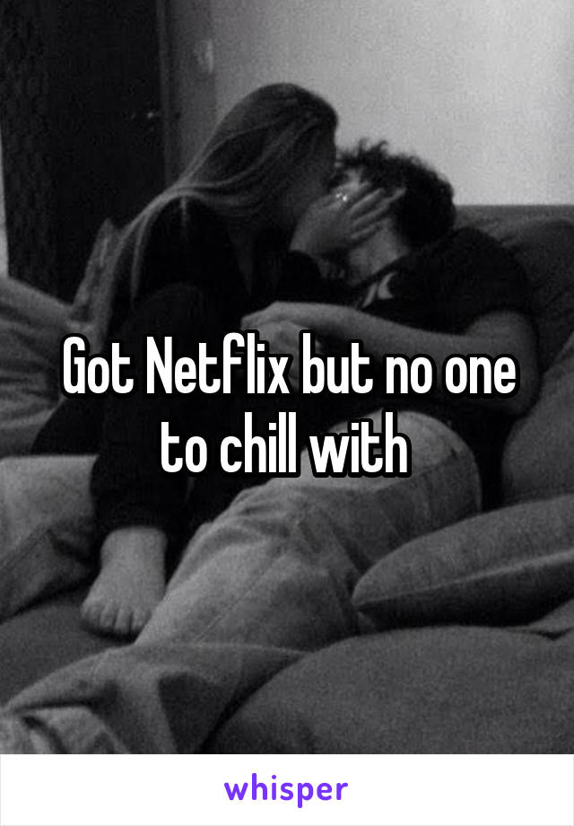 Got Netflix but no one to chill with