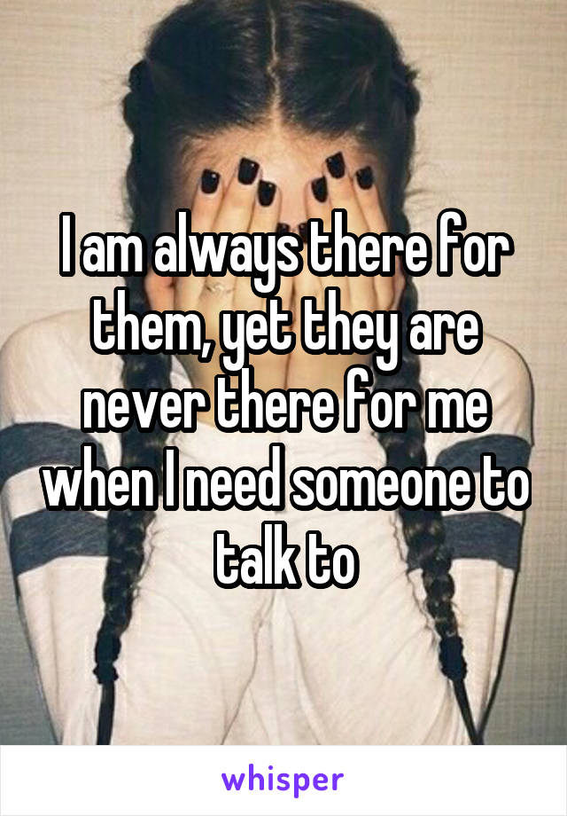 I am always there for them, yet they are never there for me when I need someone to talk to