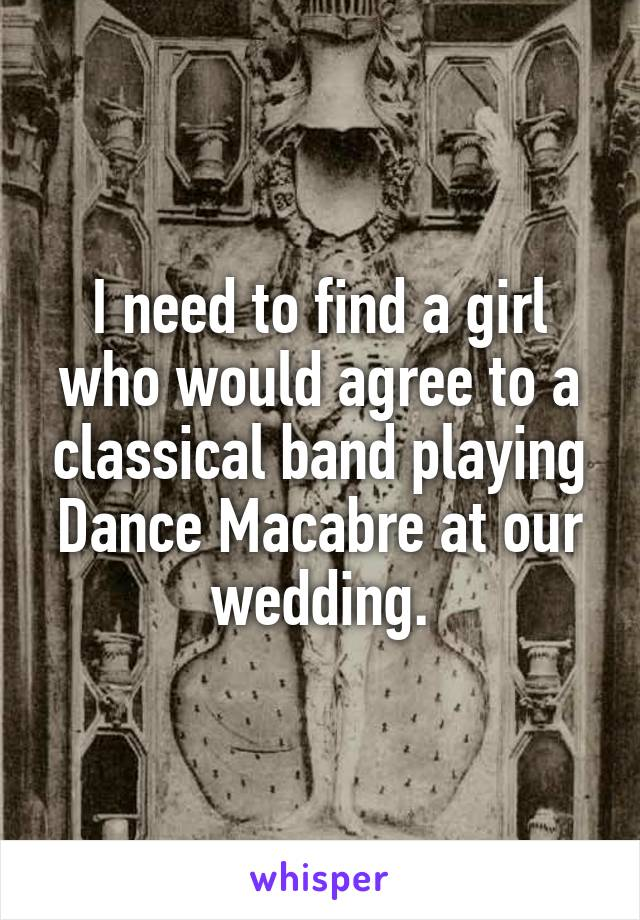 I need to find a girl who would agree to a classical band playing Dance Macabre at our wedding.