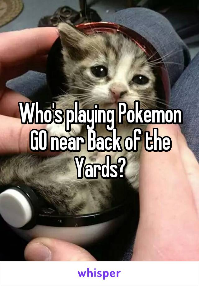 Who's playing Pokemon GO near Back of the Yards?