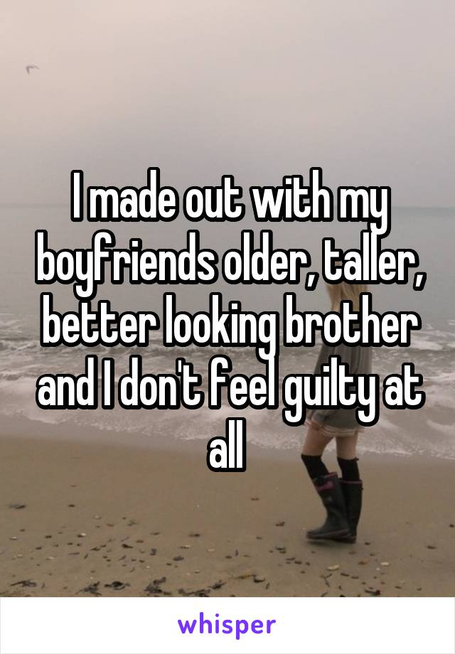 I made out with my boyfriends older, taller, better looking brother and I don't feel guilty at all