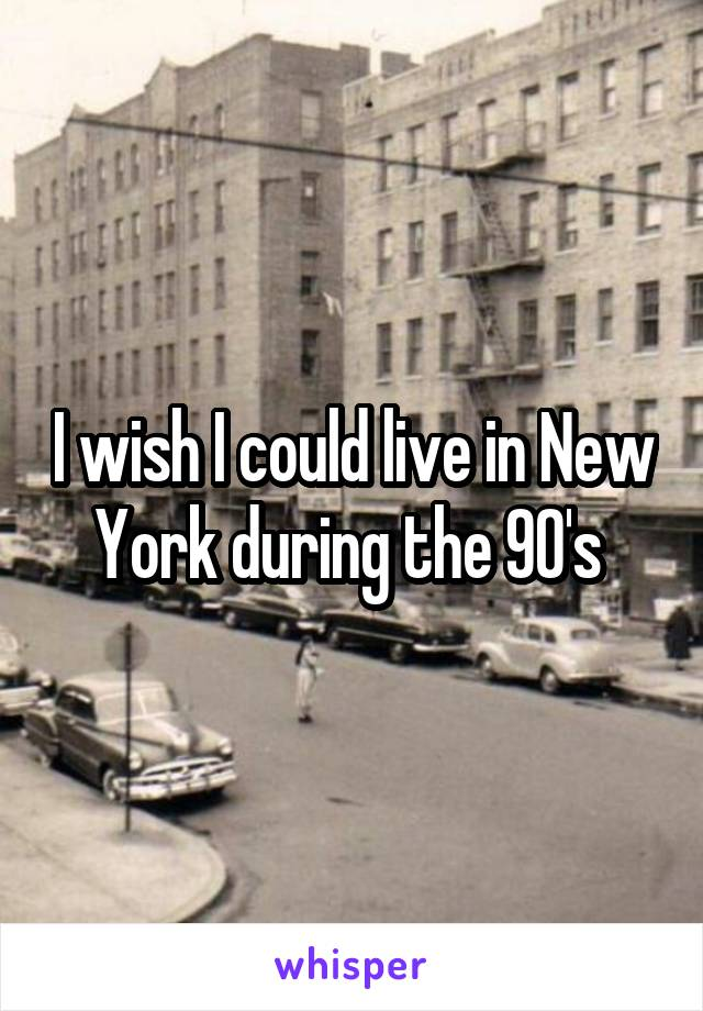 I wish I could live in New York during the 90's