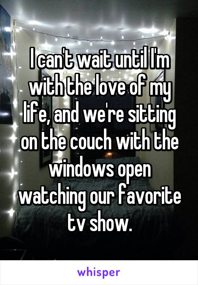 I can't wait until I'm with the love of my life, and we're sitting on the couch with the windows open watching our favorite tv show.