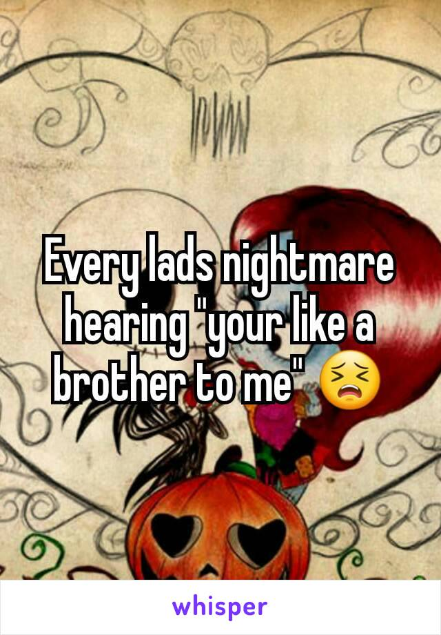 """Every lads nightmare hearing """"your like a brother to me"""" 😣"""