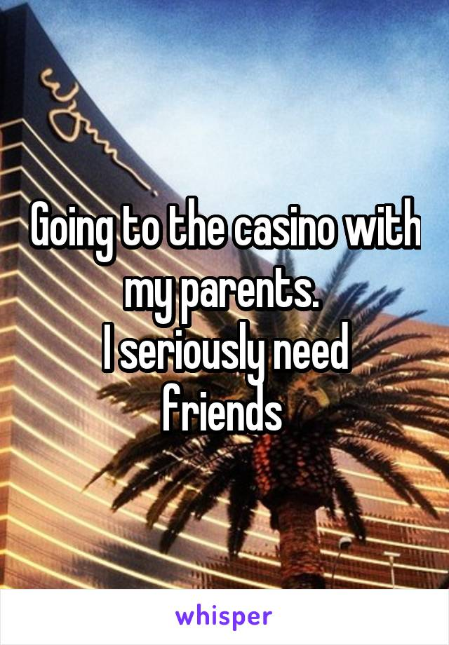 Going to the casino with my parents.  I seriously need friends