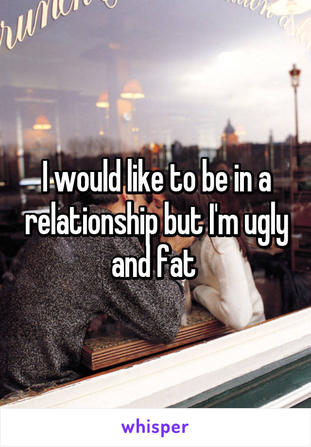 I would like to be in a relationship but I'm ugly and fat