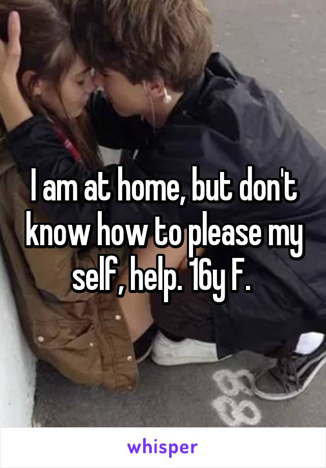 I am at home, but don't know how to please my self, help. 16y F.