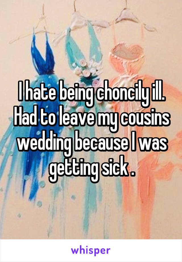 I hate being choncily ill. Had to leave my cousins wedding because I was getting sick .