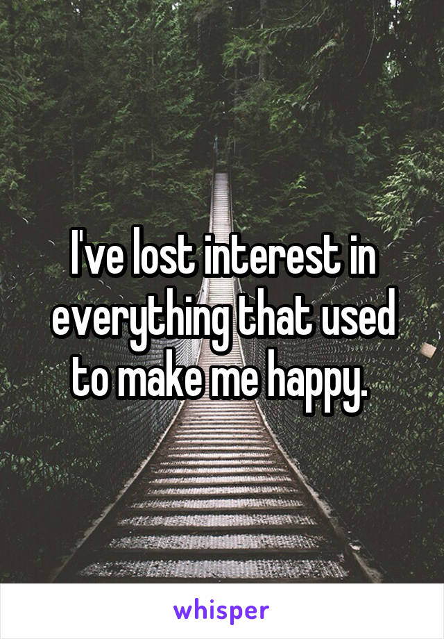 I've lost interest in everything that used to make me happy.