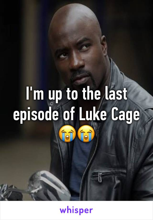 I'm up to the last episode of Luke Cage 😭😭