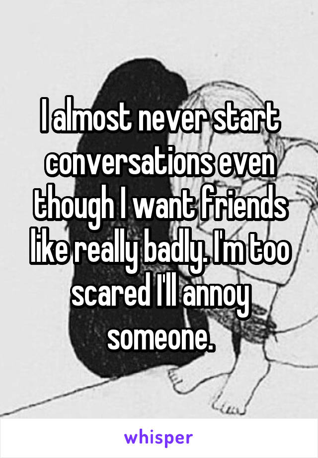 I almost never start conversations even though I want friends like really badly. I'm too scared I'll annoy someone.
