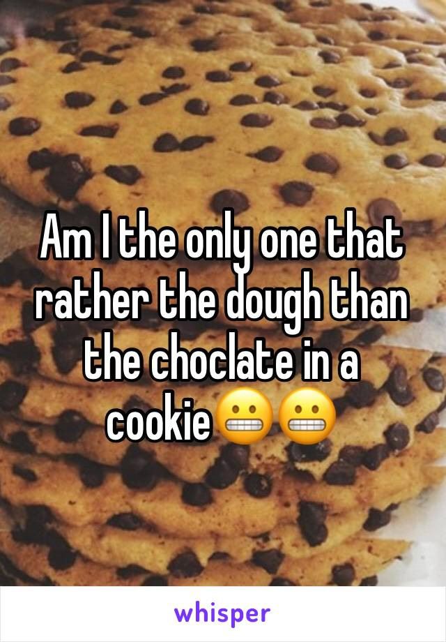 Am I the only one that rather the dough than the choclate in a cookie😬😬