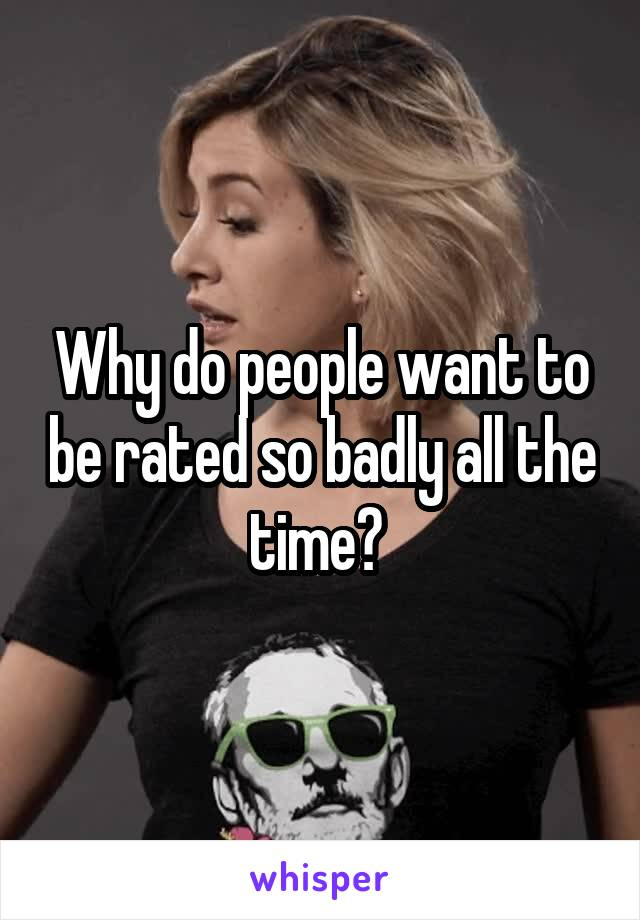 Why do people want to be rated so badly all the time?