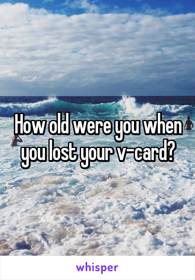 How old were you when you lost your v-card?