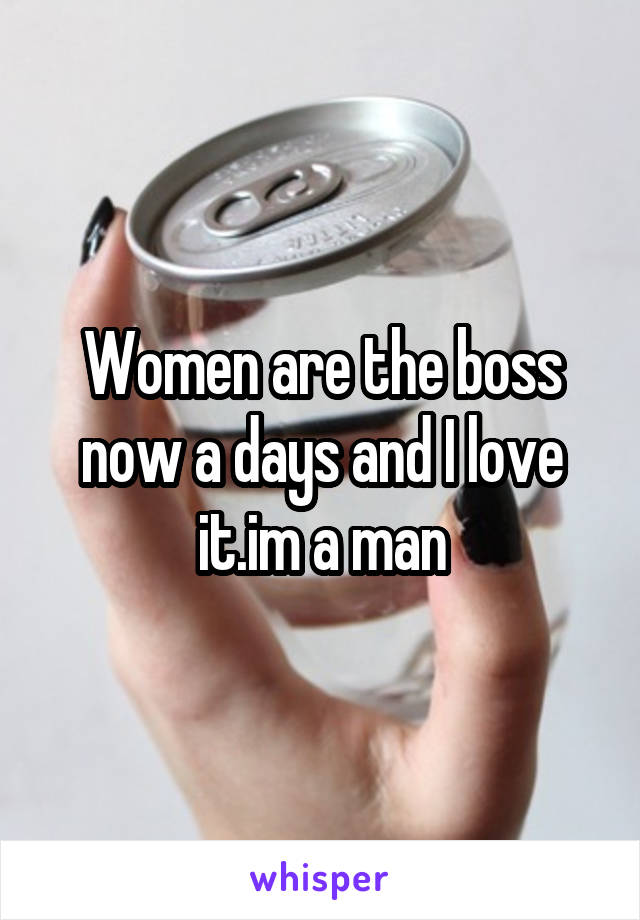 Women are the boss now a days and I love it.im a man