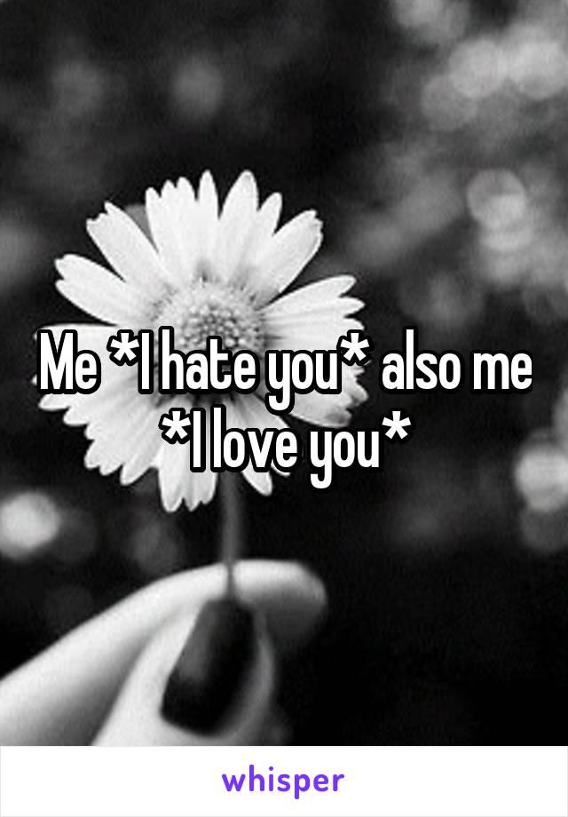 Me *I hate you* also me *I love you*