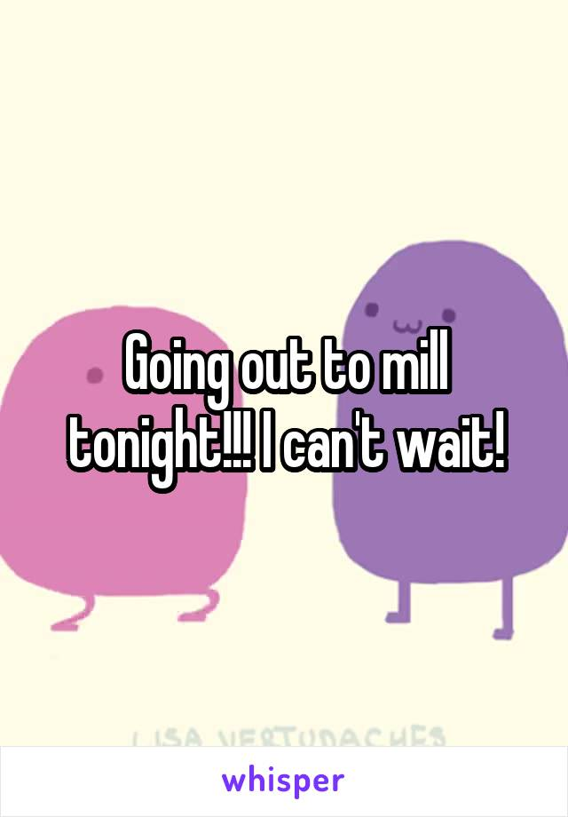 Going out to mill tonight!!! I can't wait!
