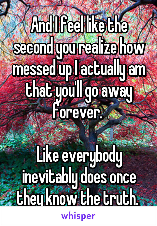 And I feel like the second you realize how messed up I actually am that you'll go away forever.   Like everybody inevitably does once they know the truth.