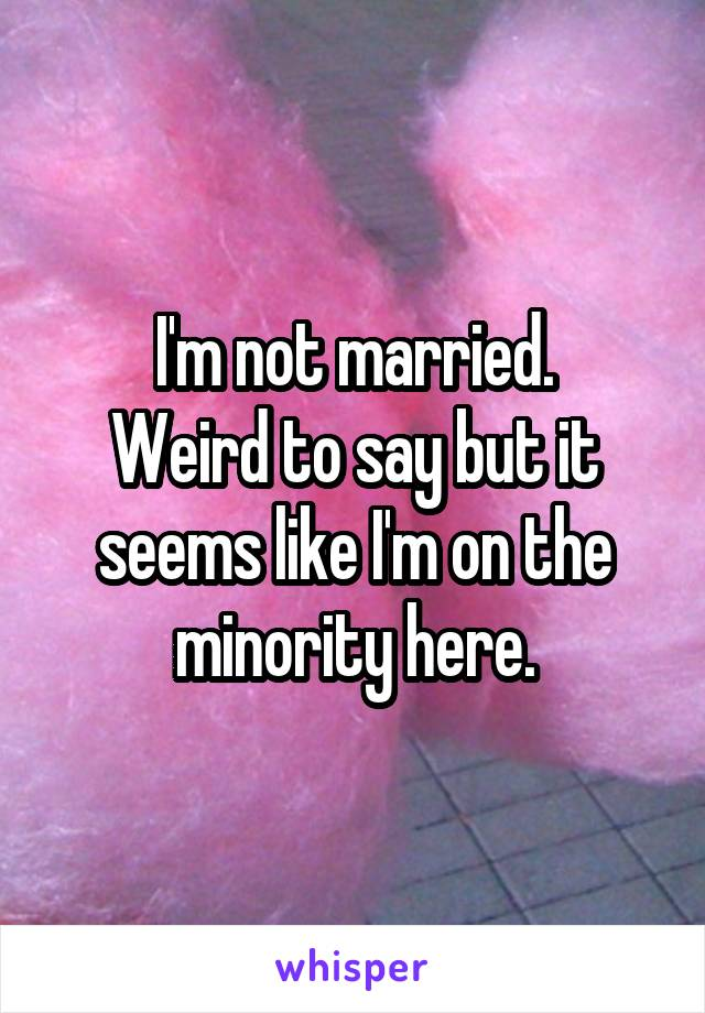I'm not married. Weird to say but it seems like I'm on the minority here.