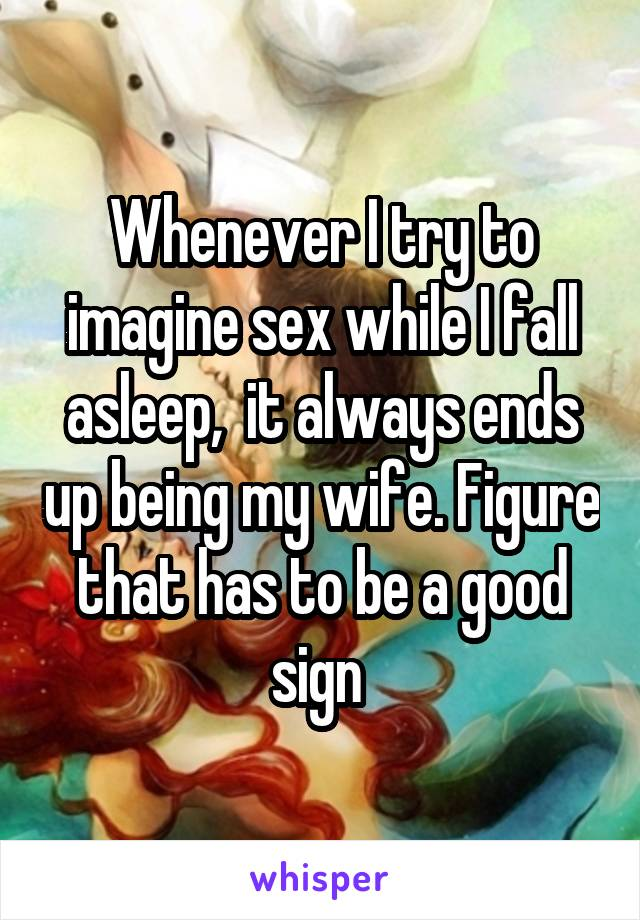 Whenever I try to imagine sex while I fall asleep,  it always ends up being my wife. Figure that has to be a good sign