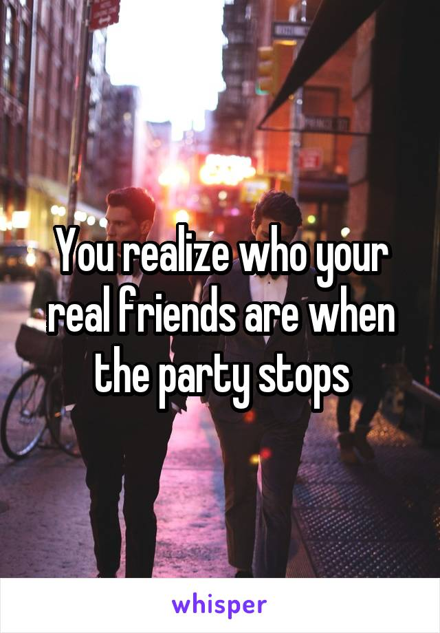 You realize who your real friends are when the party stops