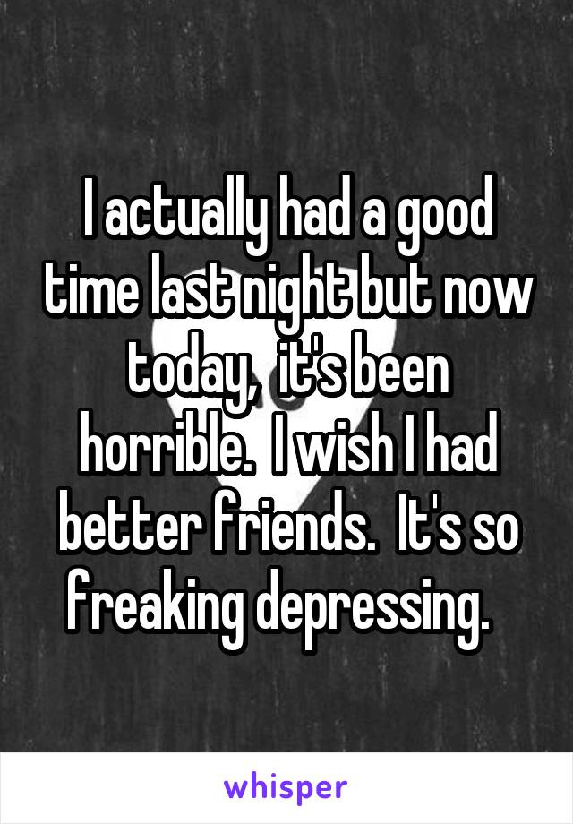 I actually had a good time last night but now today,  it's been horrible.  I wish I had better friends.  It's so freaking depressing.
