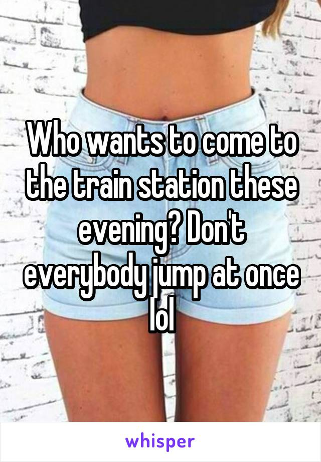Who wants to come to the train station these evening? Don't everybody jump at once lol