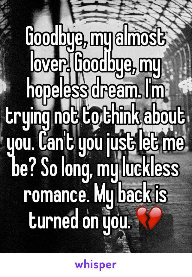 Goodbye, my almost lover. Goodbye, my hopeless dream. I'm trying not to think about you. Can't you just let me be? So long, my luckless romance. My back is turned on you. 💔