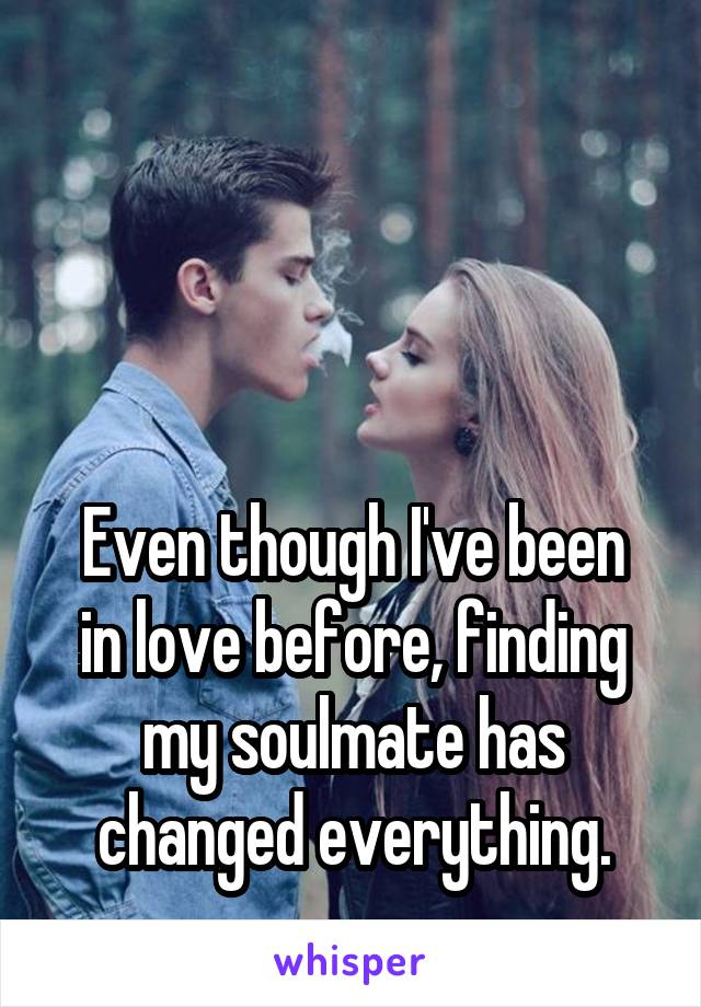 Even though I've been in love before, finding my soulmate has changed everything.