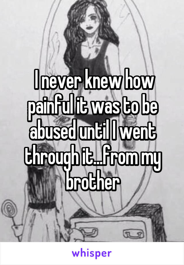 I never knew how painful it was to be abused until I went through it...from my brother
