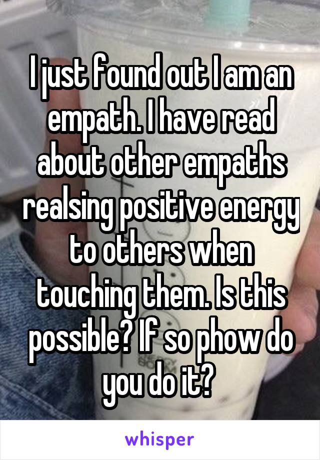 I just found out I am an empath. I have read about other empaths realsing positive energy to others when touching them. Is this possible? If so phow do you do it?