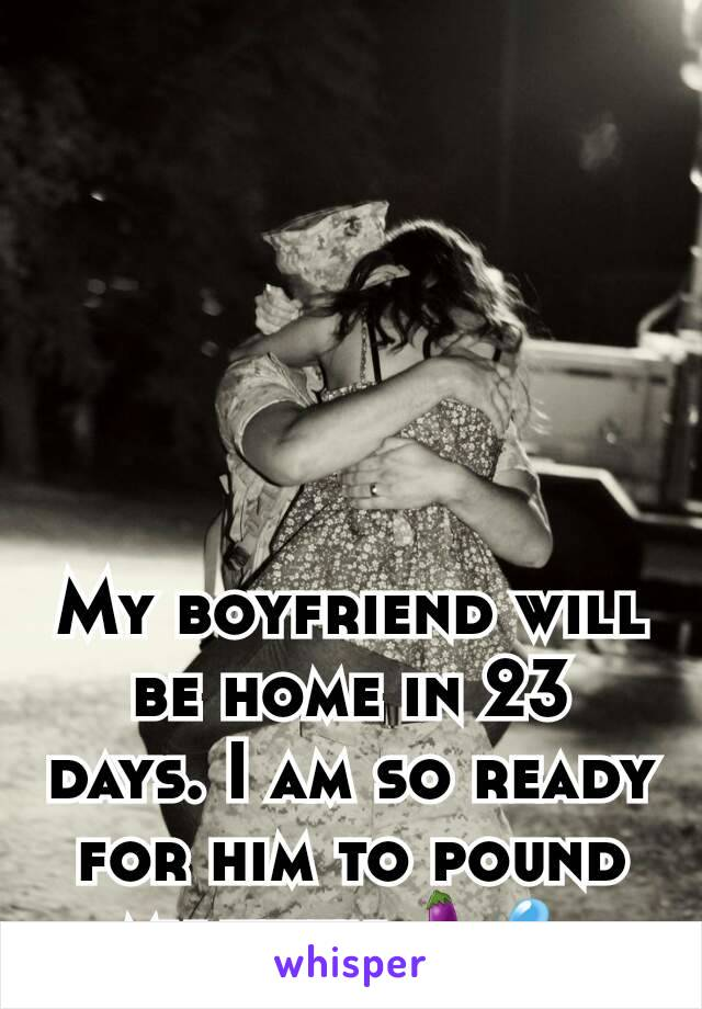 My boyfriend will be home in 23 days. I am so ready for him to pound my kitty.🍆💦