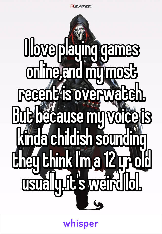 I love playing games online,and my most recent is overwatch. But because my voice is kinda childish sounding they think I'm a 12 yr old usually..it's weird lol.