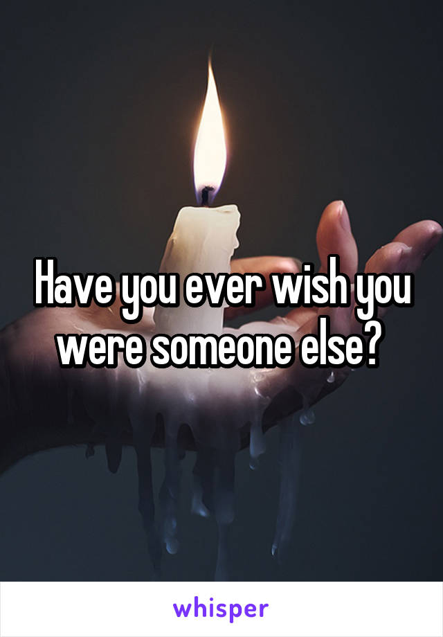 Have you ever wish you were someone else?