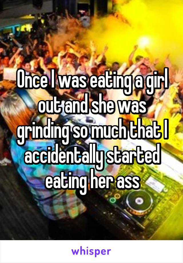 Once I was eating a girl out and she was grinding so much that I accidentally started eating her ass