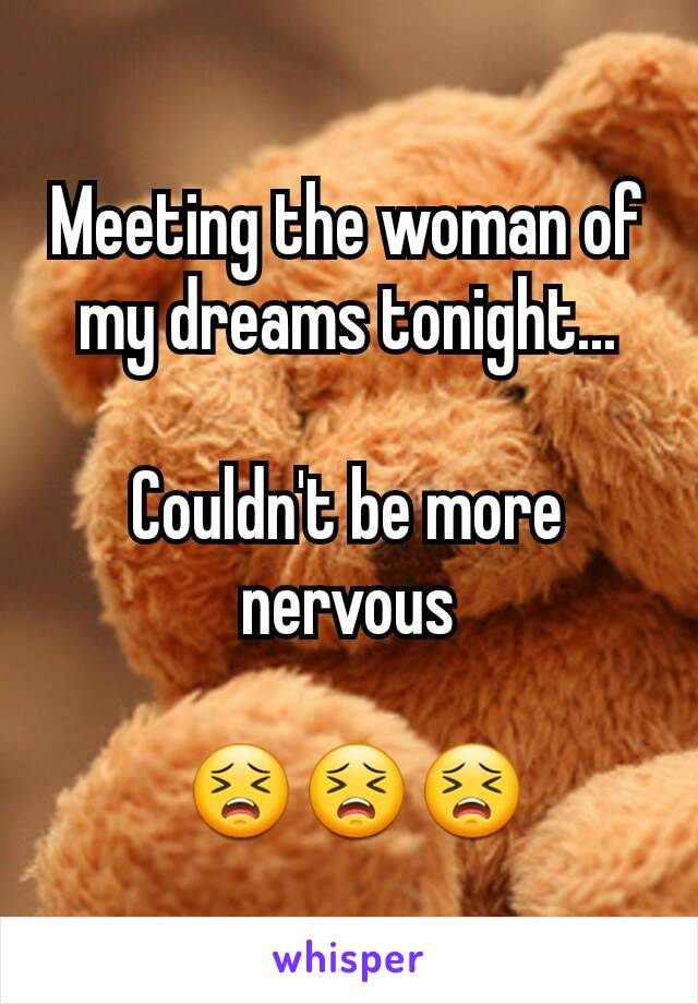 Meeting the woman of my dreams tonight...  Couldn't be more nervous   😣😣😣