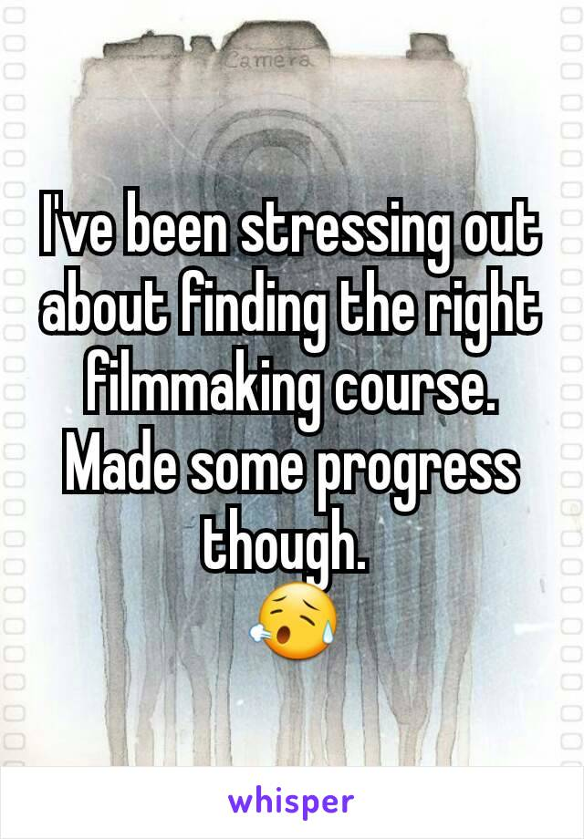 I've been stressing out about finding the right filmmaking course. Made some progress though.  😥
