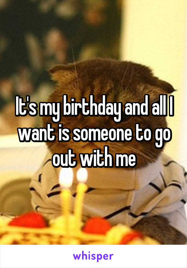 It's my birthday and all I want is someone to go out with me