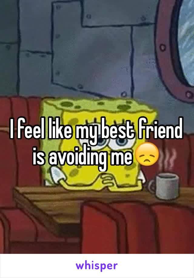 I feel like my best friend is avoiding me😞