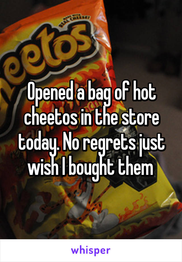Opened a bag of hot cheetos in the store today. No regrets just wish I bought them
