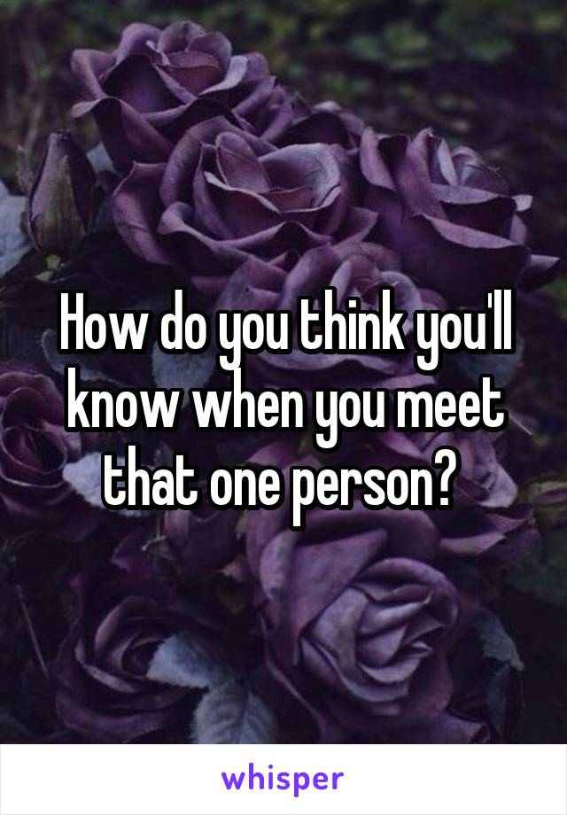 How do you think you'll know when you meet that one person?