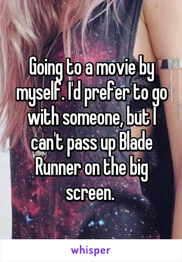 Going to a movie by myself. I'd prefer to go with someone, but I can't pass up Blade Runner on the big screen.