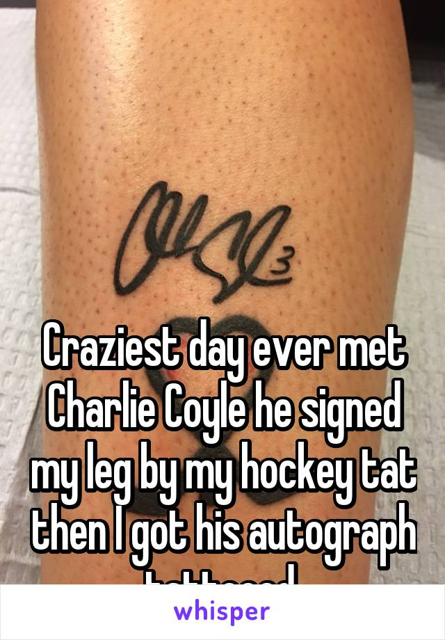 Craziest day ever met Charlie Coyle he signed my leg by my hockey tat then I got his autograph tattooed