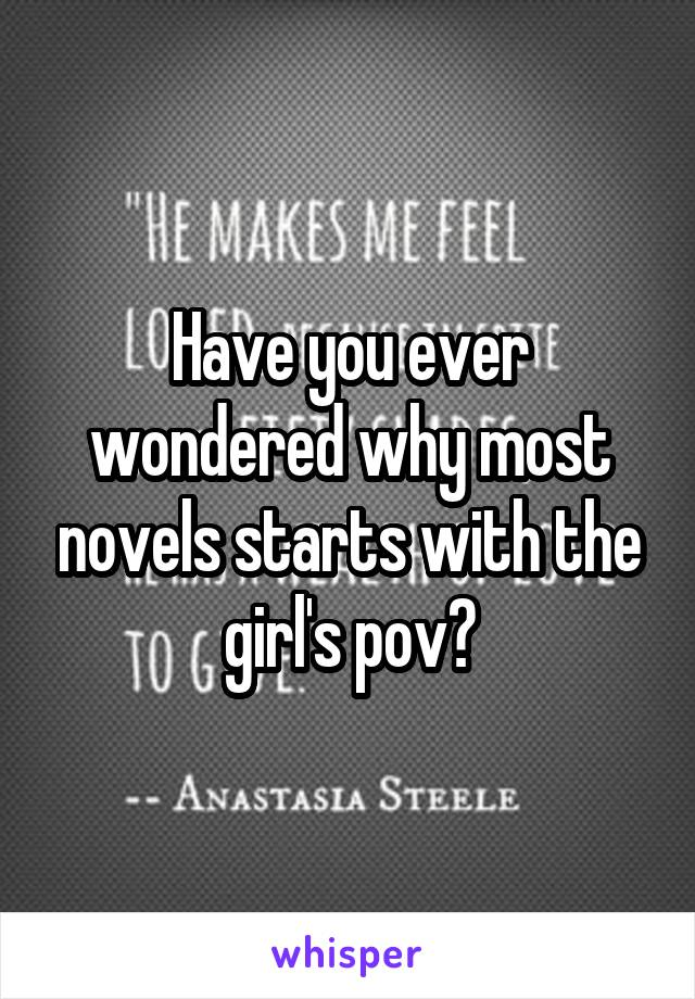 Have you ever wondered why most novels starts with the girl's pov?