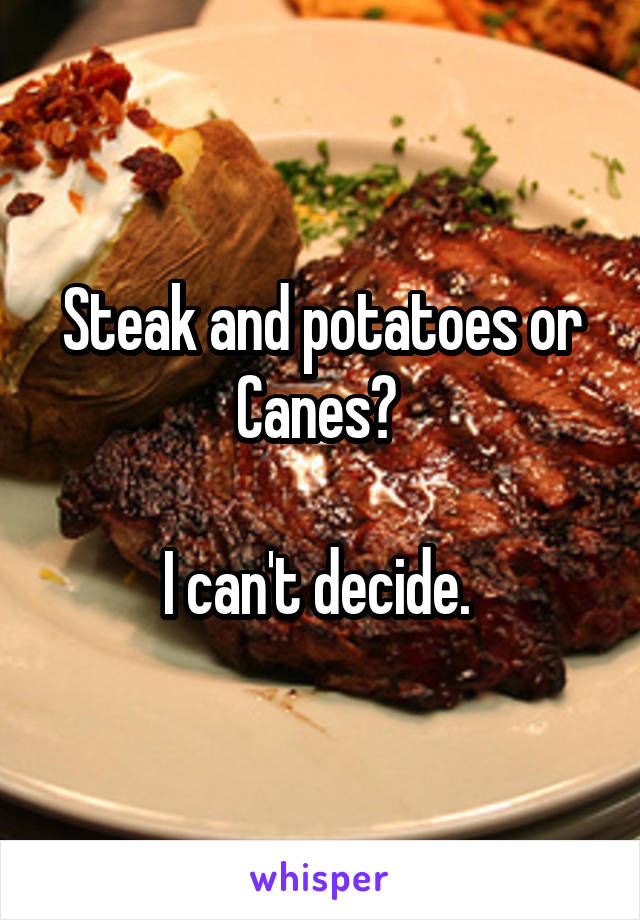 Steak and potatoes or Canes?   I can't decide.