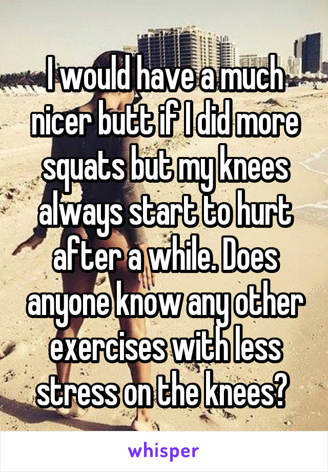 I would have a much nicer butt if I did more squats but my knees always start to hurt after a while. Does anyone know any other exercises with less stress on the knees?