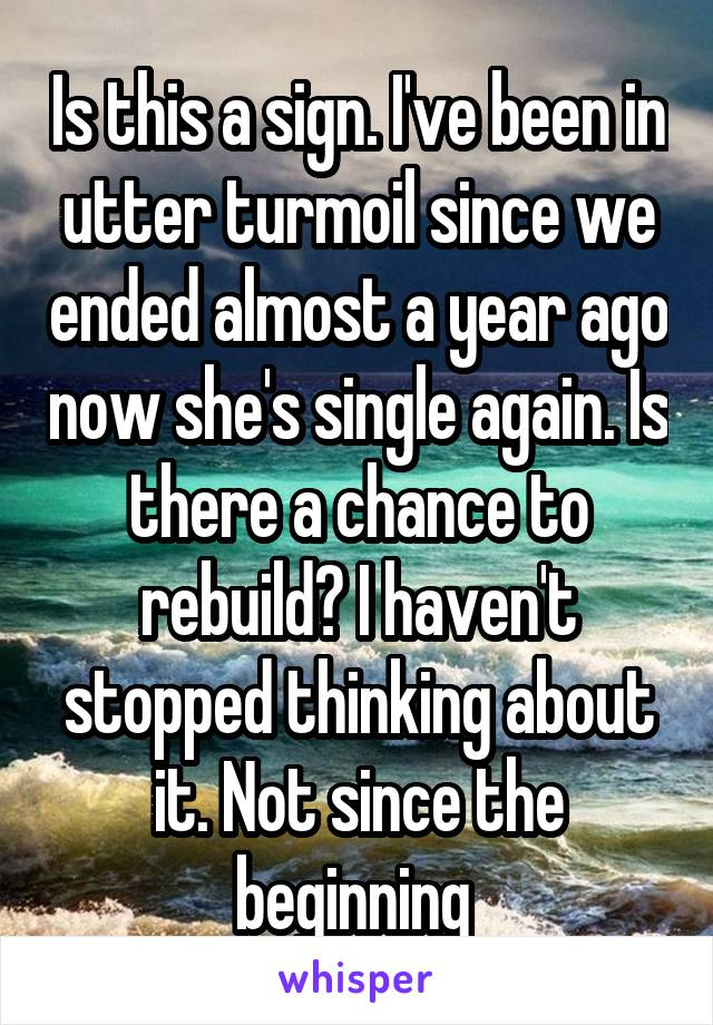 Is this a sign. I've been in utter turmoil since we ended almost a year ago now she's single again. Is there a chance to rebuild? I haven't stopped thinking about it. Not since the beginning