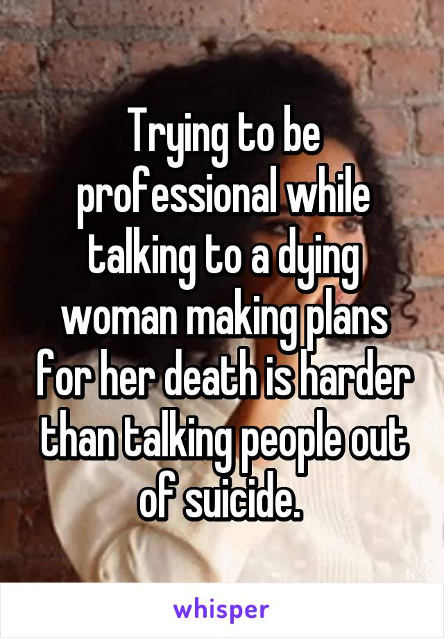 Trying to be professional while talking to a dying woman making plans for her death is harder than talking people out of suicide.
