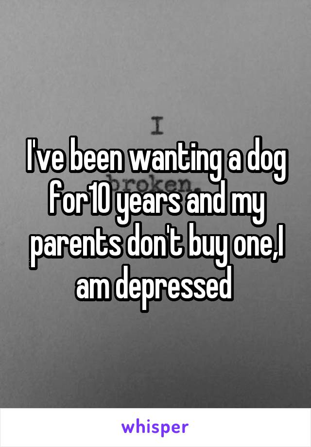 I've been wanting a dog for10 years and my parents don't buy one,I am depressed