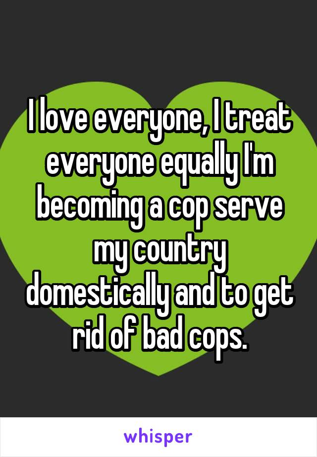 I love everyone, I treat everyone equally I'm becoming a cop serve my country domestically and to get rid of bad cops.